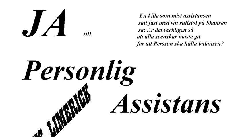 """Flygblad. Text """"Ja till personlig assistans"""" Limerick """"En kille som mist assistansen satt fast med sin rullstol på Skansen sa: Är det verkligen så at alla svenskar måste gå för att Persson ska hålla balansen"""""""